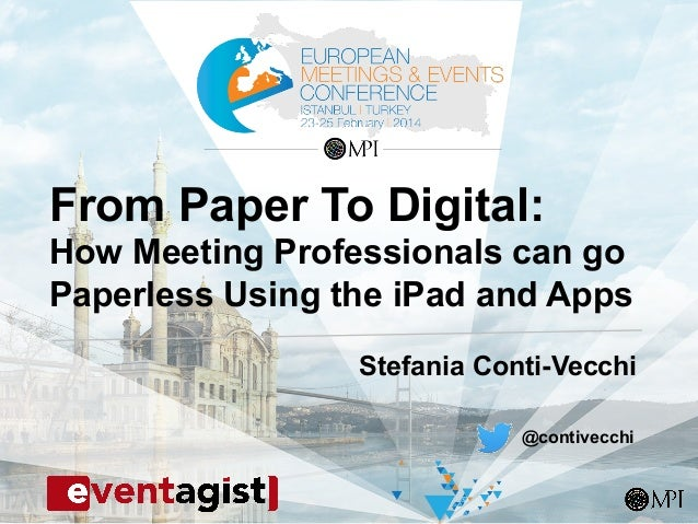 From Paper To Digital: How Meeting Professionals can go Paperless Using the iPad and Apps Stefania Conti-Vecchi @contivecc...