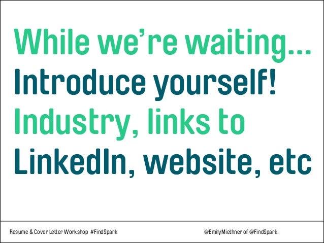 Resume & Cover Letter Workshop #FindSpark @EmilyMiethner of @FindSpark  While we're waiting… Introduce yourself! Indust...
