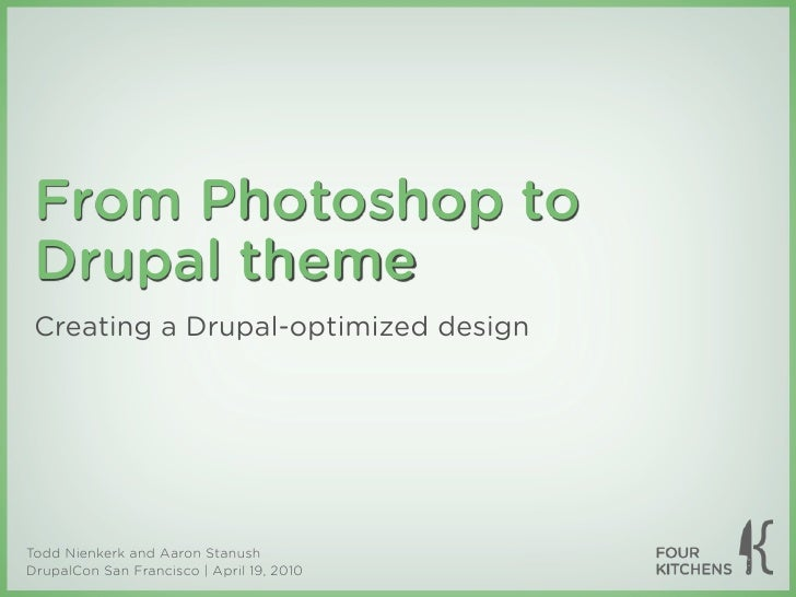 From Photoshop to  Drupal theme  Creating a Drupal-optimized design     Todd Nienkerk and Aaron Stanush DrupalCon San Fran...