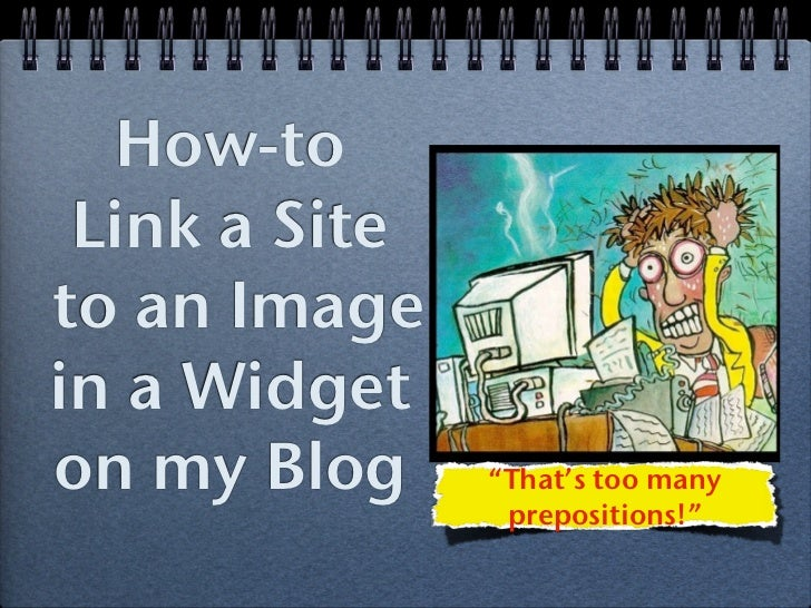 """How-to Link a Siteto an Imagein a Widgeton my Blog     """"That's too many                prepositions!"""""""