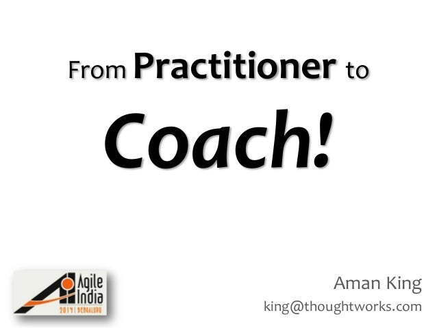 From Practitioner to  Coach! Aman King king@thoughtworks.com