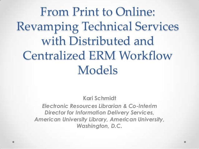 From Print to Online: Revamping Technical Services with Distributed and Centralized ERM Workflow Models Kari Schmidt Elect...