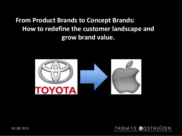 18/ 08/ 2013 From Product Brands to Concept Brands: How to redefine the customer landscape and grow brand value.