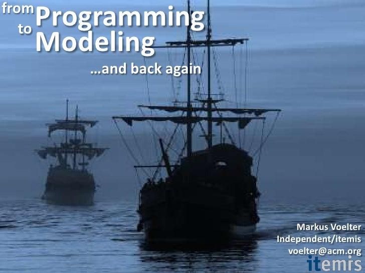 Programming <br />from<br />to<br />Modeling<br />…and back again<br />Markus Voelter<br />Independent/itemis<br />voelter...