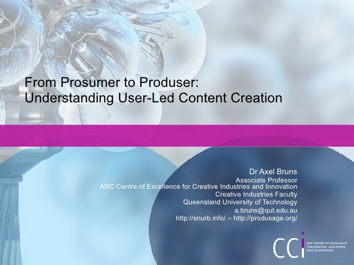 From Prosumer to Produser:  Understanding User-Led Content Creation Dr Axel Bruns Associate Professor ARC Centre of Excell...