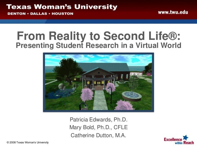 From Reality to Second Life®:Presenting Student Research in a Virtual WorldPatricia Edwards, Ph.D.Mary Bold, Ph.D., CFLECa...