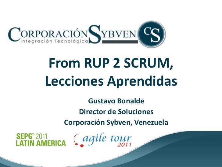 From RUP 2 SCRUM,Lecciones Aprendidas         Gustavo Bonalde      Director de Soluciones  Corporación Sybven, Venezuela