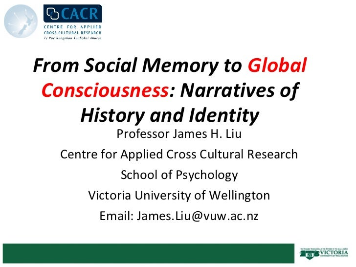 From Social Memory to Global Consciousness: Narratives of     History and Identity            Professor James H. Liu  Cent...