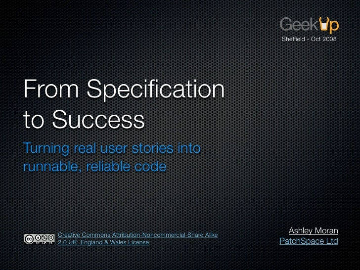 Sheffield - Oct 2008     From Specification to Success Turning real user stories into runnable, reliable code         Creati...