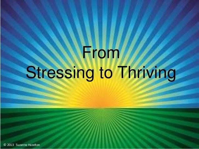 Managing Stress Suzanne Hazelton From Stressing to Thriving © 2013 Suzanne Hazelton