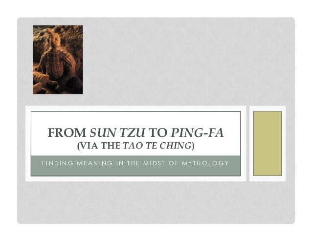 FROM SUN TZU TO PING-FA (VIA THE TAO TE CHING)  FINDING MEANING IN THE MIDST OF MYTHOLOGY