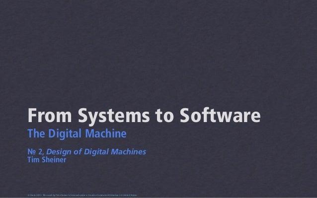 From Systems to SoftwareThe Digital Machine№ 2, Design of Digital MachinesTim Sheiner0.5beta 2013 This work by Tim Sheiner...
