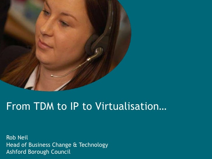 From TDM to IP to Virtualisation…<br />Rob Neil<br />Head of Business Change & Technology<br />Ashford Borough Council<br />