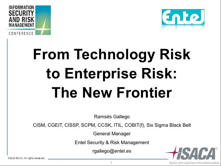 From Technology Risk   to Enterprise Risk:    The New Frontier                           Ramsés Gallego CISM, CGEIT, CISSP...