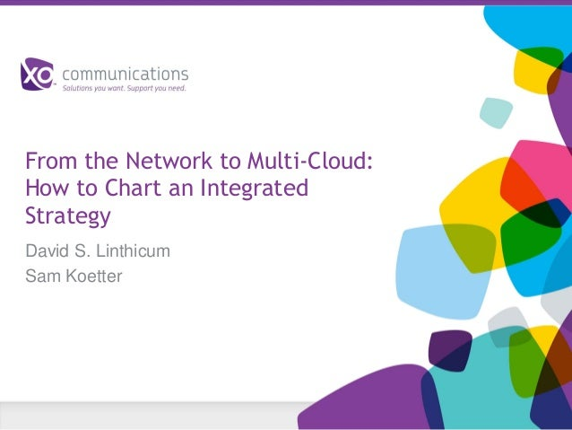 From the Network to Multi-Cloud: How to Chart an Integrated Strategy David S. Linthicum Sam Koetter