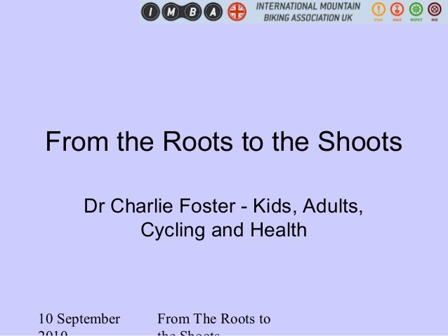 10 September From The Roots to From the Roots to the Shoots Dr Charlie Foster - Kids, Adults, Cycling and Health