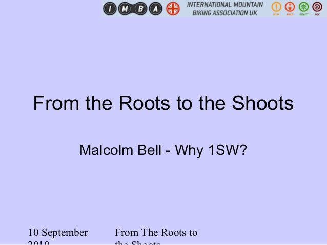 10 September From The Roots to From the Roots to the Shoots Malcolm Bell - Why 1SW?