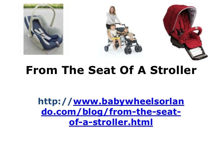 From The Seat Of A Stroller http://www.babywheelsorlan  do.com/blog/from-the-seat-       of-a-stroller.html