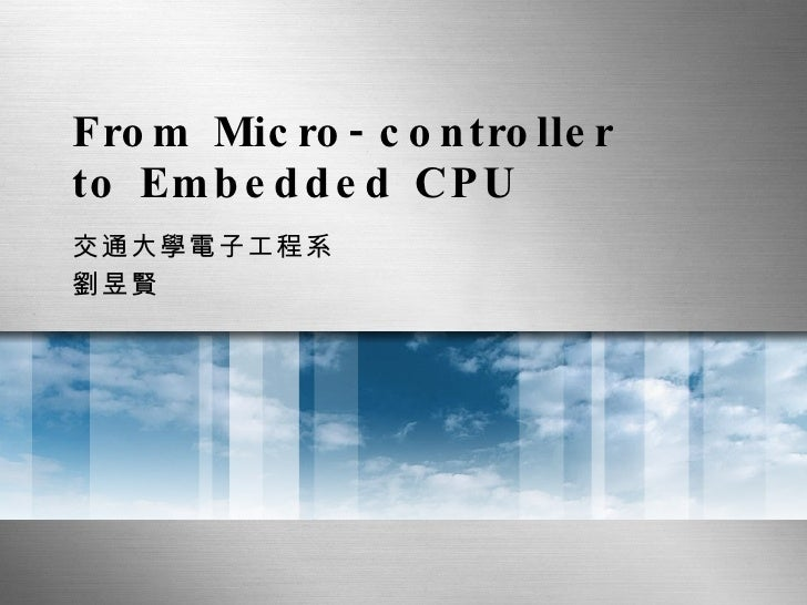From Micro-controller to Embedded CPU 交通大學電子工程系 劉昱賢