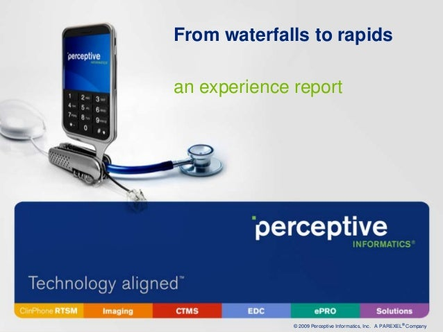 From waterfalls to rapidsan experience report              © 2009 Perceptive Informatics, Inc. A PAREXEL® Company