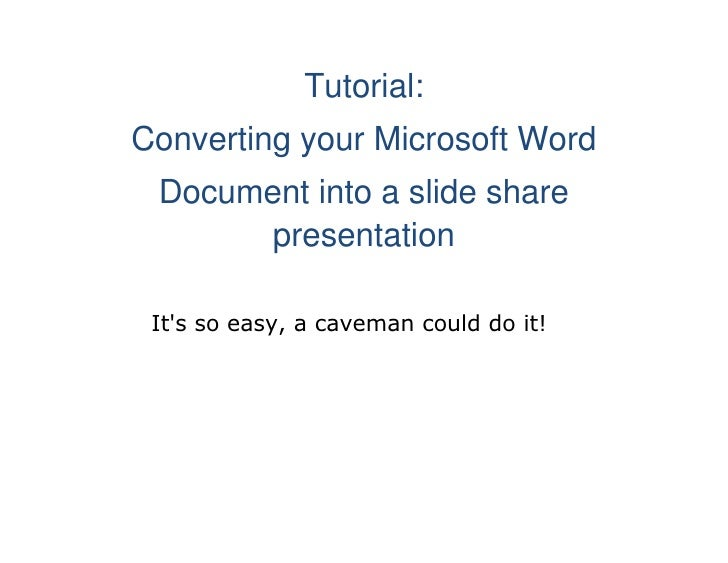 Tutorial:<br />Converting your Microsoft Word<br />Document into a slide share presentation<br />           It's so easy, ...