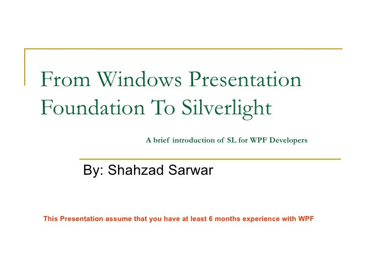 From Windows Presentation Foundation To Silverlight   A brief introduction of SL for WPF Developers By: Shahzad Sarwar Thi...