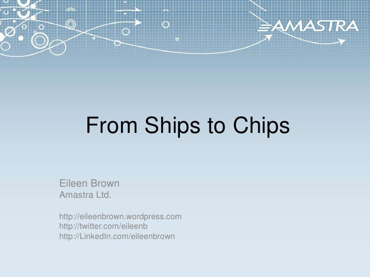 From Ships to Chips<br />Eileen Brown<br />Amastra Ltd.<br />http://eileenbrown.wordpress.com<br />http://twitter.com/eil...
