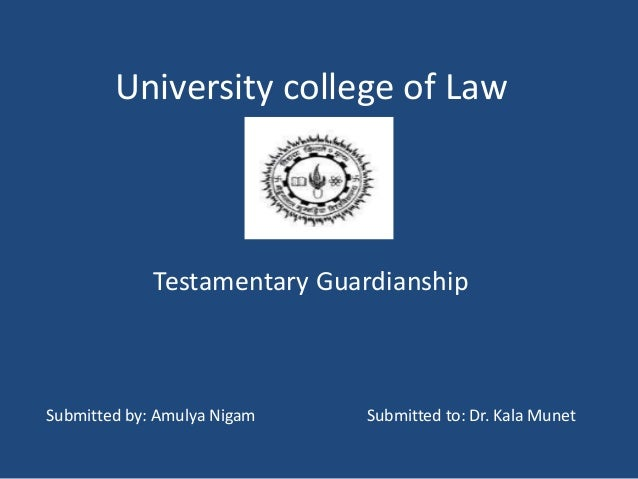 University college of Law Testamentary Guardianship Submitted by: Amulya Nigam Submitted to: Dr. Kala Munet