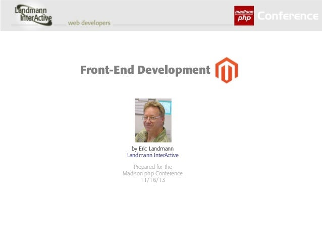 Front-End Development  by Eric Landmann Landmann InterActive Prepared for the Madison php Conference 11/16/13