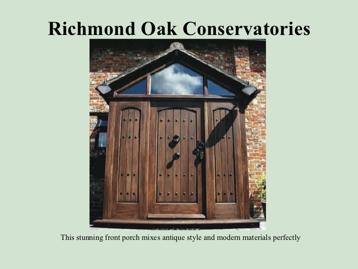 Richmond Oak Conservatories <ul><li>This stunning front porch mixes antique style and modern materials perfectly </li></ul>
