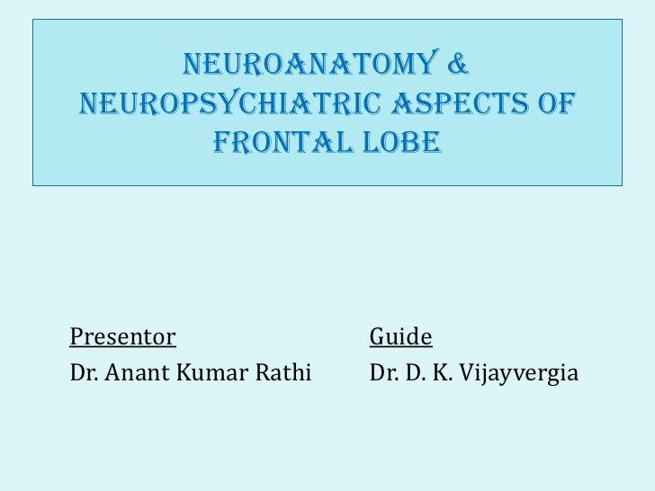 Neuroanatomy &neuropsychiatric aspects of       Frontal LobePresentor               GuideDr. Anant Kumar Rathi   Dr. D. K....