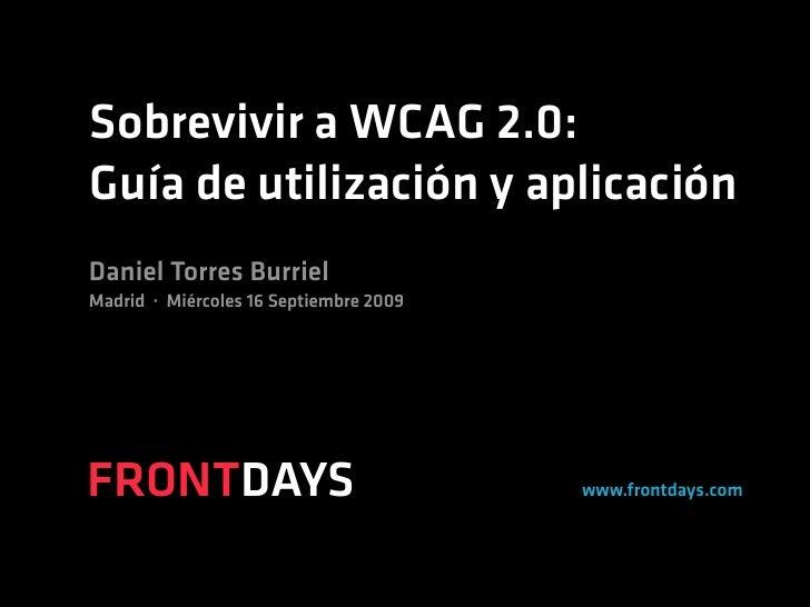 Sobrevivir a WCAG 2.0: Guía de utilización y aplicación Daniel Torres Burriel Madrid · Miércoles 16 Septiembre 2009     FR...