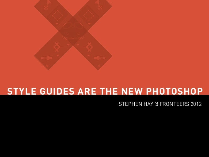 STYLE GUIDES ARE THE NEW PHOTOSHOP                   STEPHEN HAY @ FRONTEERS 2012