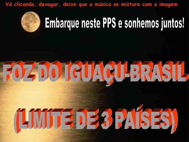 Embarque neste PPS e sonhemos juntos! FOZ DO IGUAÇU-BRASIL  (LIMITE DE 3 PAÍSES) Vá clicando, devagar, deixe que a música ...