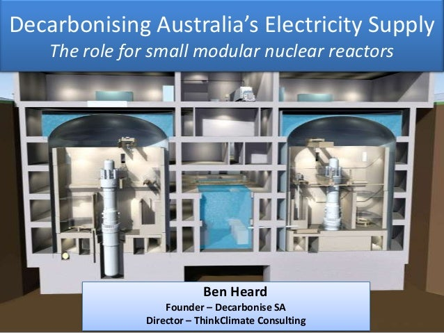 Decarbonising Australia's Electricity Supply The role for small modular nuclear reactors Ben Heard Founder – Decarbonise S...