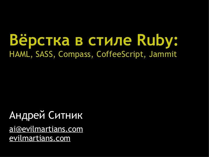 Вёрстка в стиле Ruby:HAML, SASS, Compass, CoffeeScript, JammitАндрей Ситникai@evilmartians.comevilmartians.com