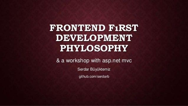 FRONTEND FıRST DEVELOPMENT PHYLOSOPHY & a workshop with asp.net mvc Serdar Büyüktemiz github.com/serdarb