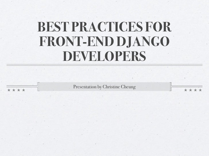 BEST PRACTICES FORFRONT-END DJANGO   DEVELOPERS    Presentation by Christine Cheung