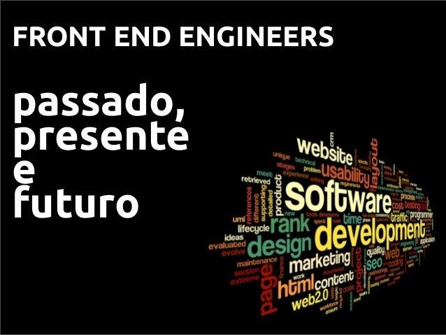 FRONT END ENGINEERS passado, presente e futuro
