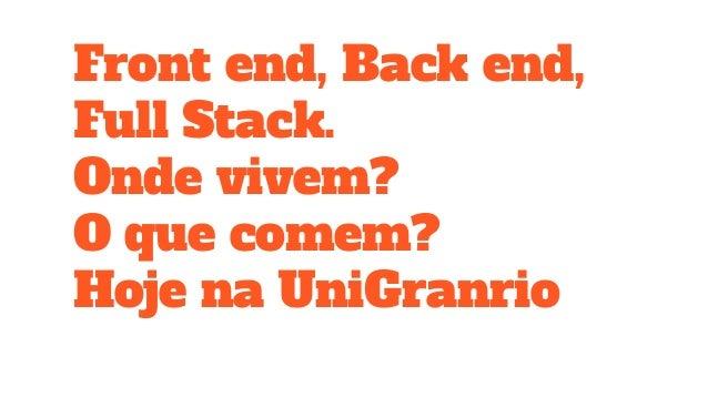 Front end, Back end, Full Stack. Onde vivem? O que comem? Hoje na UniGranrio