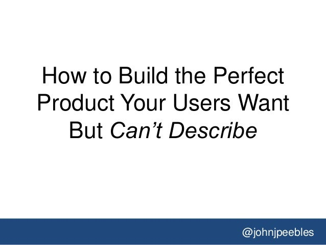 @johnjpeebles How to Build the Perfect Product Your Users Want But Can't Describe