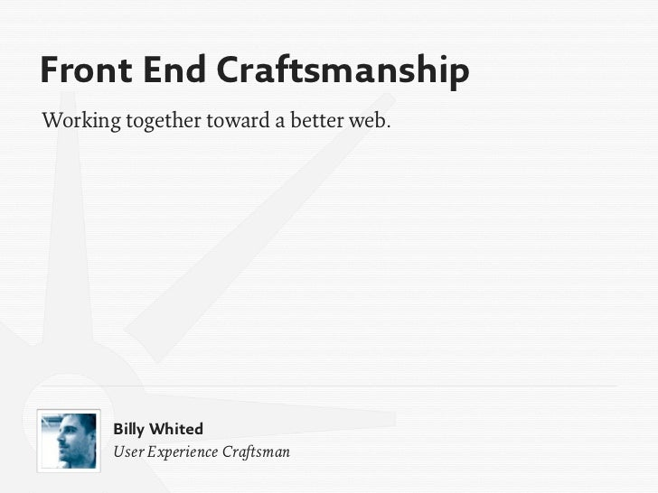 Front End CraftsmanshipWorking together toward a better web.       Billy Whited       User Experience Craftsman