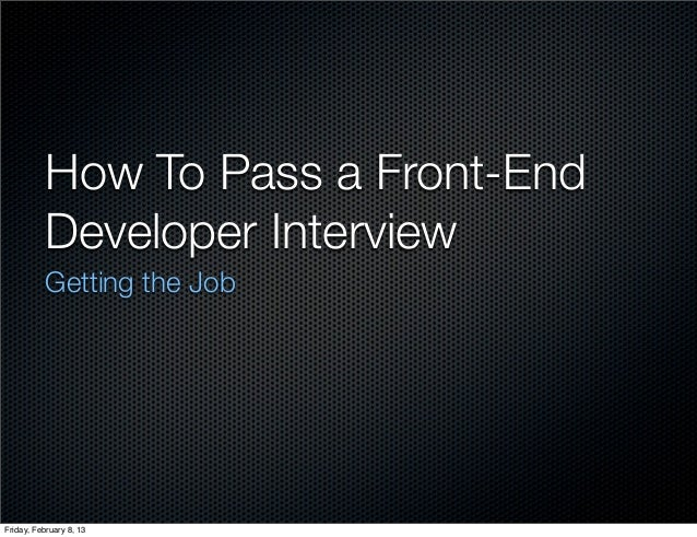 How To Pass a Front-End          Developer Interview          Getting the JobFriday, February 8, 13