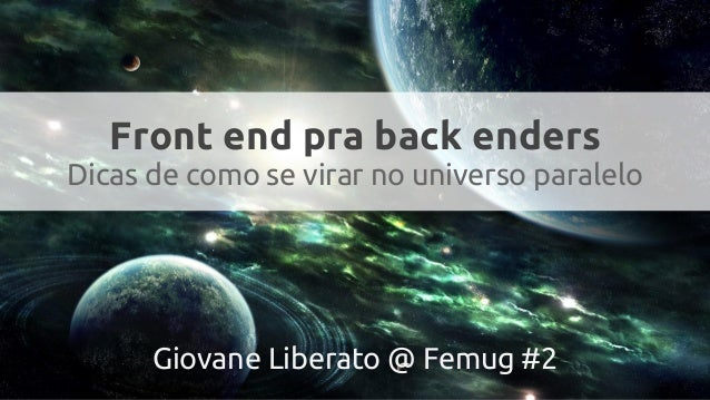 Front end pra back enders Dicas de como se virar no universo paralelo Giovane Liberato @ Femug #2