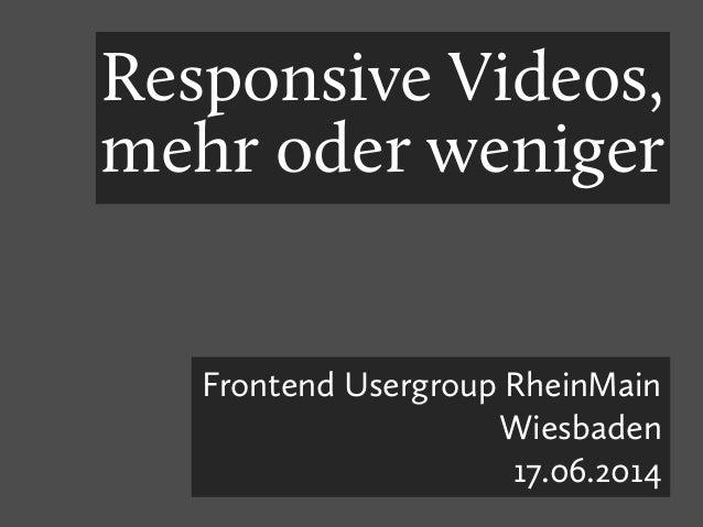 Responsive Videos, mehr oder weniger Frontend Usergroup RheinMain Wiesbaden 17.06.2014