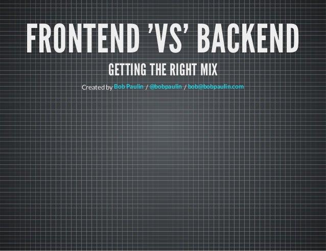 FRONTEND 'VS' BACKEND GETTING THE RIGHT MIX Created by / /Bob Paulin @bobpaulin bob@bobpaulin.com