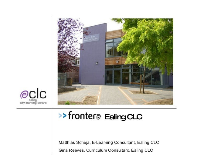 Fronter  @ Ealing CLC Matthias Scheja, E-Learning Consultant, Ealing CLC Gina Reeves, Curriculum Consultant, Ealing CLC