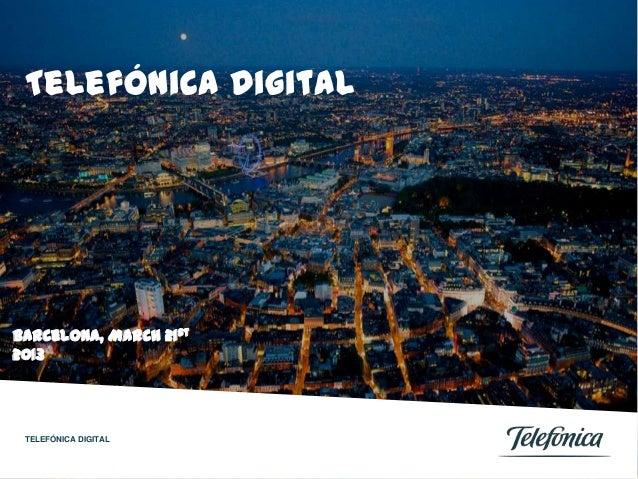 Telefónica DigitalBarcelona, March 21st2013 TELEFÓNICA DIGITAL