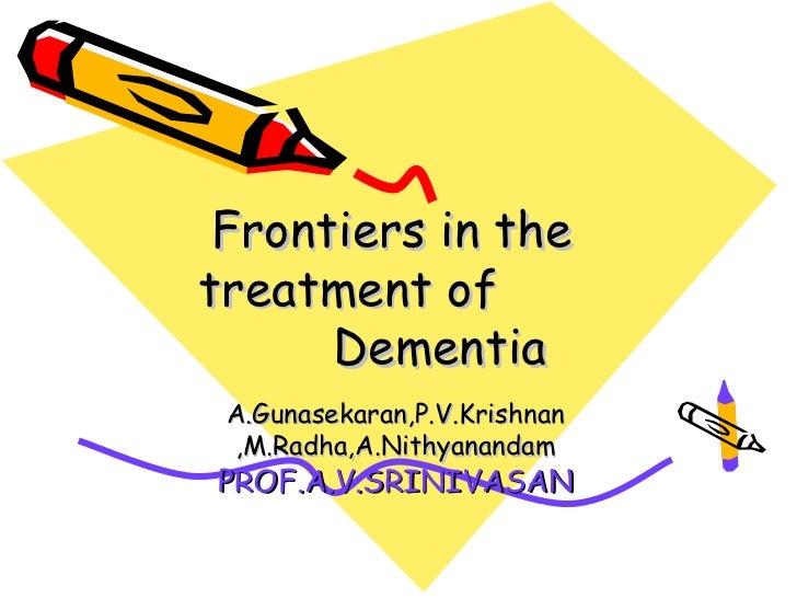 Frontiers in thetreatment of      Dementia A.Gunasekaran,P.V.Krishnan ,M.Radha,A.NithyanandamPROF.A.V.SRINIVASAN