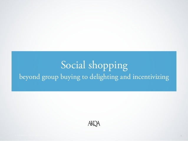 © 2010 AKQA Inc. Confidential & Proprietary 1 Social shopping beyond group buying to delighting and incentivizing